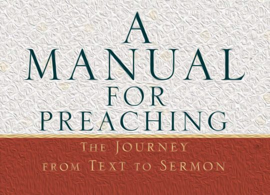 <em>A Manual for Preaching: The Journey from Text to Sermon</em>: